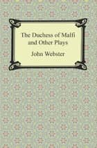 The Duchess of Malfi and Other Plays eBook by John Webster
