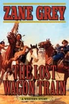 The Lost Wagon Train - A Western Story ebook by Zane Grey, Joe Wheeler