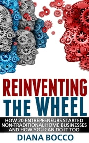 Reinventing the Wheel: How 20 entrepreneurs started non-traditional home businesses -- and how you can do it too ebook by Diana Bocco