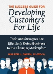 The Success Guide For Developing Customers For Life - Tools and Strategies For Effectively Doing Business in the Changing Marketplace ebook by Walter L Smith III