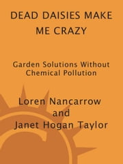 Dead Daisies Make Me Crazy - Garden Solutions Without Chemical Pollution ebook by Loren Nancarrow,Janet Hogan Taylor