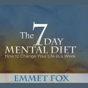 Seven Day Mental Diet, The - How to Change Your Life in a Week Audiolibro by Emmet Fox