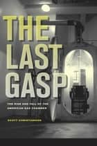 The Last Gasp - The Rise and Fall of the American Gas Chamber ebook by Scott Christianson
