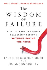 The Wisdom of Failure - How to Learn the Tough Leadership Lessons Without Paying the Price ebook by Laurence G. Weinzimmer,Jim McConoughey
