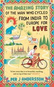The Amazing Story of the Man Who Cycled from India to Europe for Love ebook by Per J Andersson, Anna Holmwood