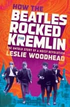 How the Beatles Rocked the Kremlin - The Untold Story of a Noisy Revolution ebook by Leslie Woodhead