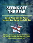 Seeing Off the Bear: Anglo-American Air Power Cooperation During the Cold War - Missiles, Ground-Launched Cruise Missiles, RAF Aircraft, Skybolt, Overflying the Soviet Union, Cuban Missile Crisis ebook by Progressive Management