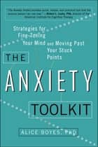 The Anxiety Toolkit - Strategies for Fine-Tuning Your Mind and Moving Past Your Stuck Points eBook by Alice Boyes, Ph.D