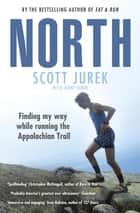 North: Finding My Way While Running the Appalachian Trail - Finding My Way While Running the Appalachian Trail ebook by Scott Jurek, Jenny Jurek