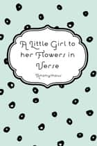 A Little Girl to Her Flowers in Verse ebook by Anonymous