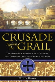 Crusade Against the Grail: The Struggle between the Cathars, the Templars, and the Church of Rome - The Struggle between the Cathars, the Templars, and the Church of Rome ebook by Otto Rahn