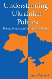 Understanding Ukrainian Politics: Power, Politics, and Institutional Design - Power, Politics, and Institutional Design ebook by Paul D'Anieri