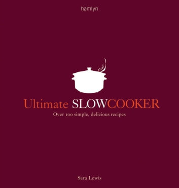 Ultimate Slow Cooker - Over 100 simple, delicious recipes ebook by Sara Lewis
