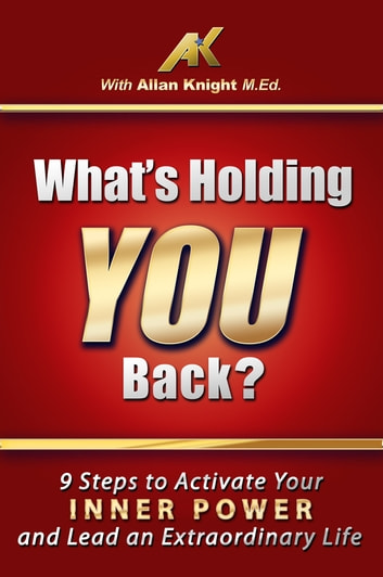 What's Holding You Back? 9 steps to activate your inner power and lead an extraordinary life! ebook by Allan Knight