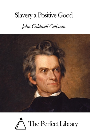 john c calhoun slavery a positive good Slavery as a positive good is an article written by john c calhoun, seventh vice president of the united states, in 1837 - he was, needless to say, an.