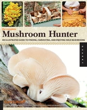 The Complete Mushroom Hunter: An Illustrated Guide to Finding, Harvesting, and Enjoying Wild Mushrooms - An Illustrated Guide to Finding, Harvesting, and Enjoying Wild Mushrooms ebook by Kobo.Web.Store.Products.Fields.ContributorFieldViewModel