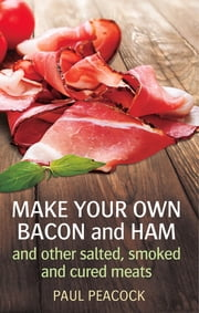 Make your own bacon and ham and other salted, smoked and cured meats ebook by Paul Peacock