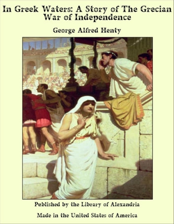 In Greek Waters: A Story of The Grecian War of Independence ebook by George Alfred Henty