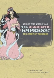 Who in the World Was The Acrobatic Empress?: The Story of Theodora (Who in the World) ebook by Robin Phillips,Jeff West