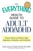 The Everything Health Guide to Adult ADD/ADHD - Expert advice to find the right diagnosis, evaluation and treatment ebook by Carole Jacobs, Isadore Wendel, Theresa Cerulli