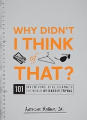 Why Didn't I Think of That?: 101 Inventions That Changed the World by Hardly Trying ebook by Rubino Jr, Anthony