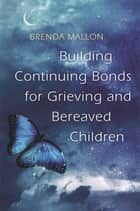 Building Continuing Bonds for Grieving and Bereaved Children - A Guide for Counsellors and Practitioners ebook by Brenda Mallon