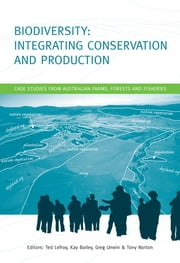 Biodiversity: Integrating Conservation and Production - Case Studies from Australian Farms, Forests and Fisheries ebook by Tony Norton,Ted Lefroy,Kay Bailey,Greg Unwin