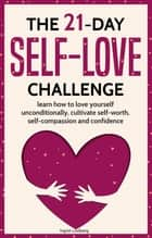 Self-Love: The 21-Day Self-Love Challenge - Learn How to Love Yourself Unconditionally, Cultivate Self-Worth, Self-Compassion and Self-Confidence ebook by Ingrid Lindberg