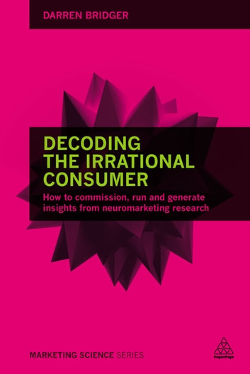 Decoding the Irrational Consumer - How to Commission, Run and Generate Insights from Neuromarketing Research ebook by Darren Bridger