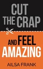 Cut the Crap and Feel Amazing ebook by Ailsa Frank
