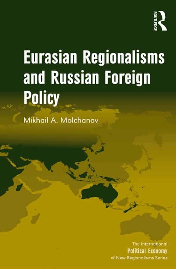 Eurasian Regionalisms and Russian Foreign Policy ebook by Mikhail A. Molchanov