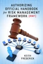 Authorizing Official Handbook - for Risk Management Framework (RMF) ebook by Keith Frederick