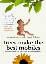 Trees Make the Best Mobiles - Simple Ways to Raise Your Child in a Complex World ebook by Jessica Teich,Brandel France de Bravo