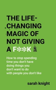 The Life-Changing Magic of Not Giving a F**k - The bestselling book everyone is talking about ekitaplar by Sarah Knight