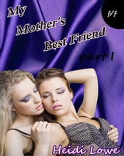 My Mother's Best Friend - Part 1 (Lesbian Erotica) - Mother's Best Friend, #1 ebook by Heidi Lowe