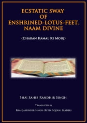 Ecstatic Sway Of Enshrined-Lotus-Feet, Naam Divine - Charan Kamal Ki Mouj ebook by Bhai Sahib Randhir Singh