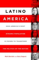 Latino America - How America's Most Dynamic Population is Poised to Transform the Politics of the Nation ebook by Matt Barreto, Gary M. Segura