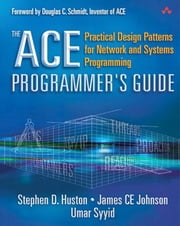 The ACE Programmer's Guide - Practical Design Patterns for Network and Systems Programming ebook by Stephen D. Huston,James CE Johnson,Umar Syyid