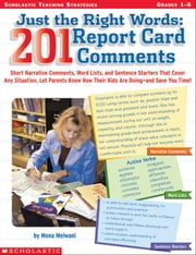 Just the Right Words: 201 Report Card Comments: Short Narrative Comments, Word Lists, and Sentence Starters That Cover Any Situation, Let Parents Know ebook by Melwani, Mona