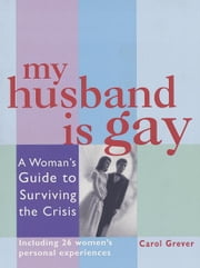 My Husband Is Gay - A Woman's Guide to Surviving the Crisis ebook by Carol Grever