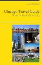 Chicago, Illinois Travel Guide - What To See & Do ebook by Aaron Needham