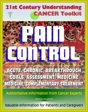 21st Century Understanding Cancer Toolkit: Pain Control in Cancer - Acute, Chronic, Breakthrough, Neuropathic, Medicine, Complementary Treatments, Goals, Assessment ebook by Progressive Management