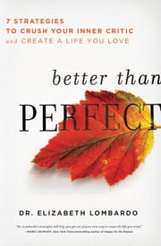 Better than Perfect - 7 Strategies to Crush Your Inner Critic and Create a Life You Love ebook by Elizabeth Lombardo