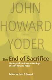 The End of Sacrifice - Capital Punishment Writings of John Howard Yoder ebook by John Howard Yoder,John Nugent