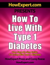 How to Live With Type 1 Diabetes: Your Step-By-Step Guide to Living With Type 1 Diabetes ebook by HowExpert