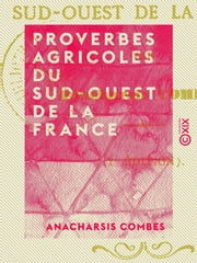 Proverbes agricoles du sud-ouest de la France ebook by Anacharsis Combes
