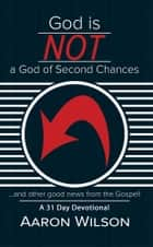 God Is Not a God of Second Chances ebook by Aaron Wilson