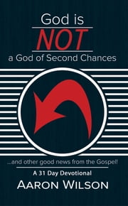 God Is Not a God of Second Chances - And Other Good News from the Gospel ebook by Aaron Wilson