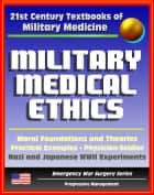21st Century Textbooks of Military Medicine - Military Medical Ethics (Two Volumes) - Foundations and Theories, Practical Examples, Nazi and Japanese Human Experiments (Emergency War Surgery Series) ebook by Progressive Management
