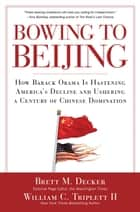 Bowing to Beijing - How Barack Obama is Hastening America's Decline and Ushering A Century of Chinese Domination ebook by Brett M. Decker, William C. Triplett II